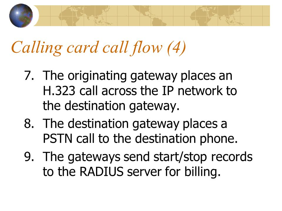 Calling card call flow (4) 7.The originating gateway places an H.323 call across the IP network to the destination gateway.