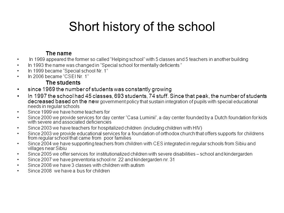 Short history of the school The name In 1969 appeared the former so called Helping school with 5 classes and 5 teachers in another building In 1993 the name was changed in Special school for mentally deficients In 1999 became Special school Nr.