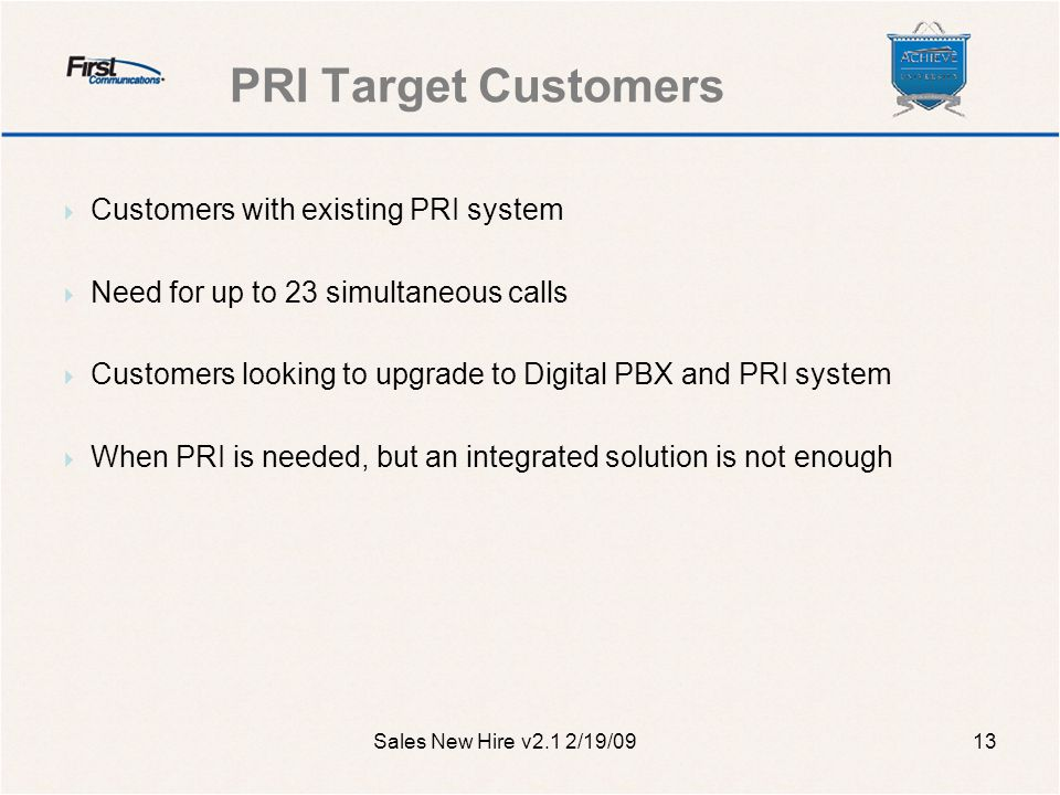 PRI Target Customers Sales New Hire v2.1 2/19/0913  Customers with existing PRI system  Need for up to 23 simultaneous calls  Customers looking to upgrade to Digital PBX and PRI system  When PRI is needed, but an integrated solution is not enough