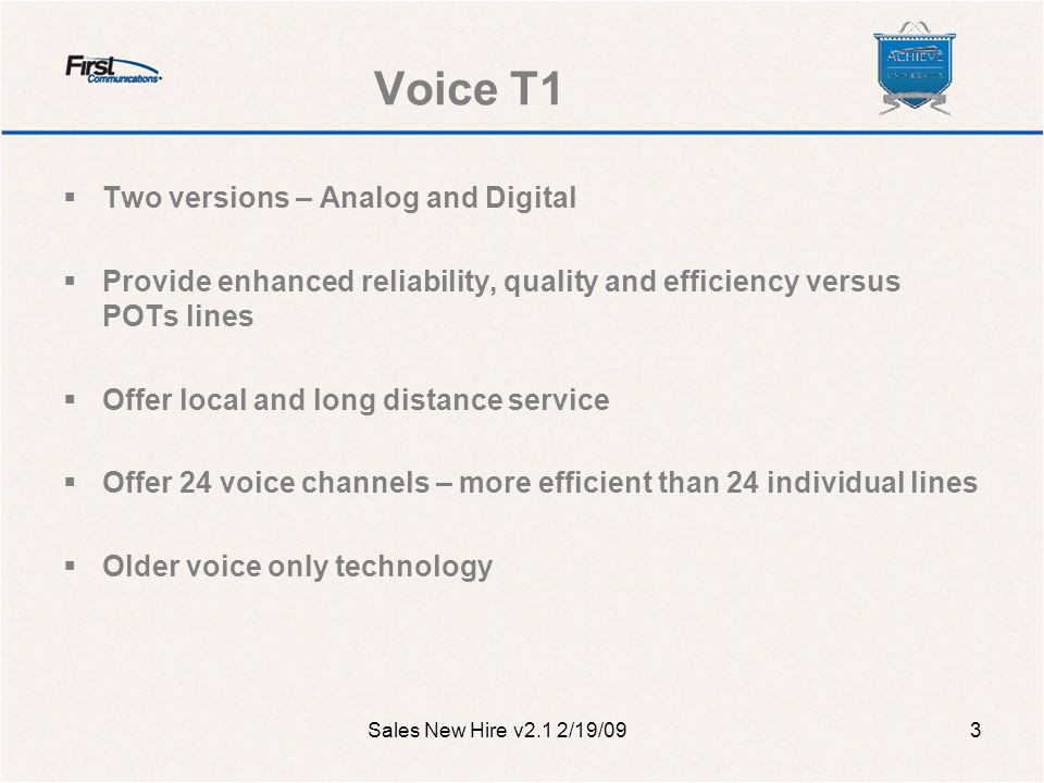 Analog Voice T1  Target Customers Replacement for POTS lines or analog T1 New customers that do not currently have a PBX system Companies with ~12 or more lines replacing POTS Need a voice solution without high set-up costs Sales New Hire v2.1 2/19/094