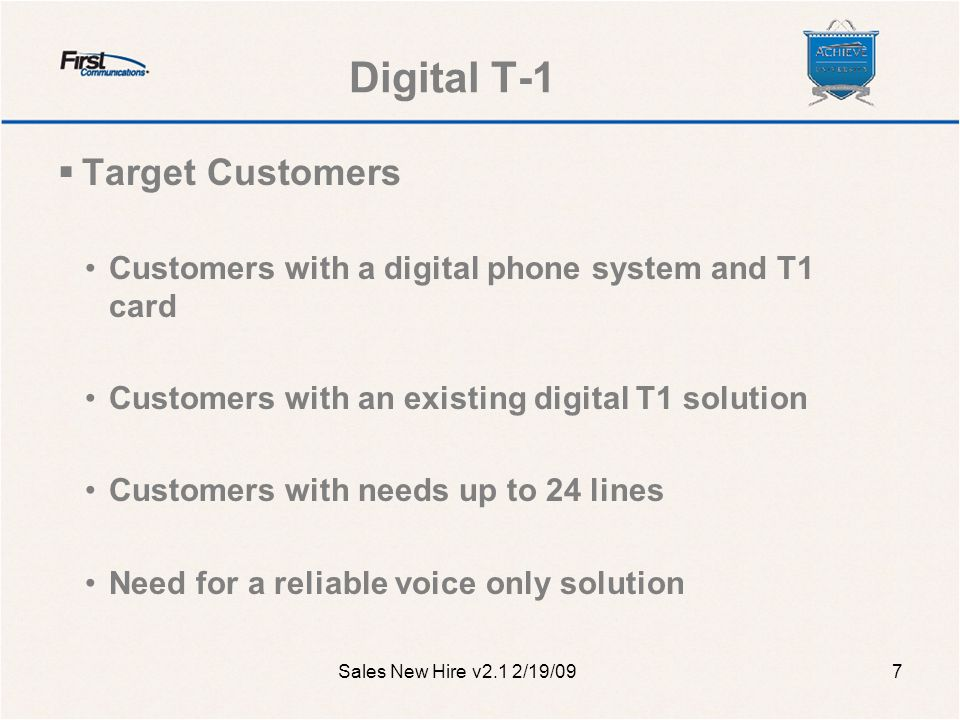 Digital T-1  Target Customers Customers with a digital phone system and T1 card Customers with an existing digital T1 solution Customers with needs up to 24 lines Need for a reliable voice only solution Sales New Hire v2.1 2/19/097