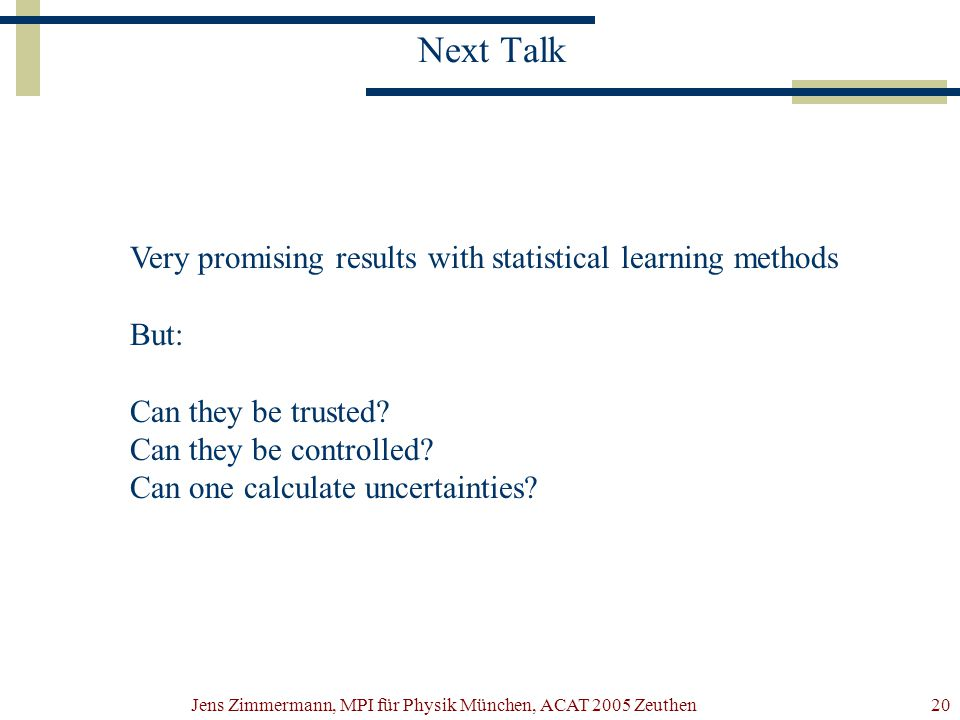 Jens Zimmermann, MPI für Physik München, ACAT 2005 Zeuthen20 Next Talk Very promising results with statistical learning methods But: Can they be trust
