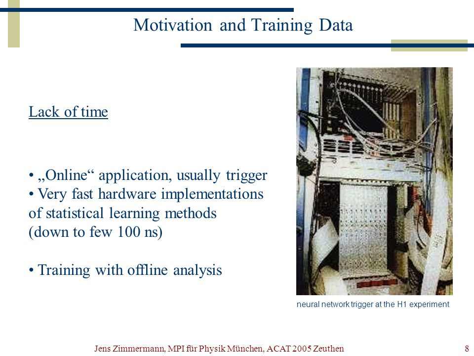 """Jens Zimmermann, MPI für Physik München, ACAT 2005 Zeuthen8 Motivation and Training Data Lack of time """"Online application, usually trigger Very fast hardware implementations of statistical learning methods (down to few 100 ns) Training with offline analysis neural network trigger at the H1 experiment"""