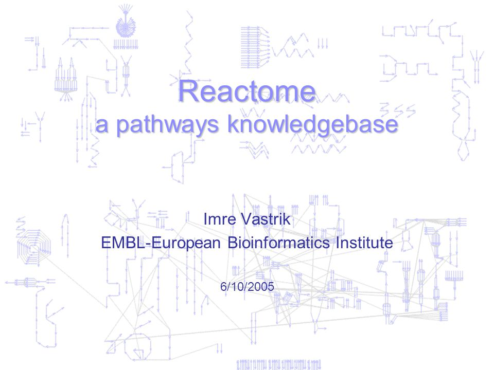 Reactome a pathways knowledgebase Imre Vastrik EMBL-European Bioinformatics Institute 6/10/2005