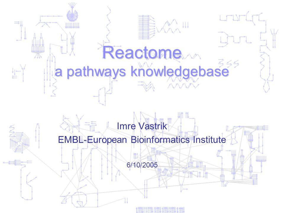 Reactome a pathways knowledgebase Imre Vastrik EMBL-European Bioinformatics Institute 6/10/2005