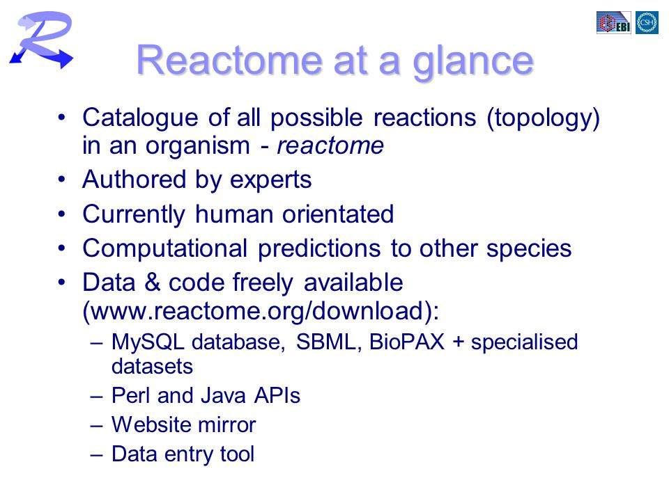 Reactome at a glance Catalogue of all possible reactions (topology) in an organism - reactome Authored by experts Currently human orientated Computati