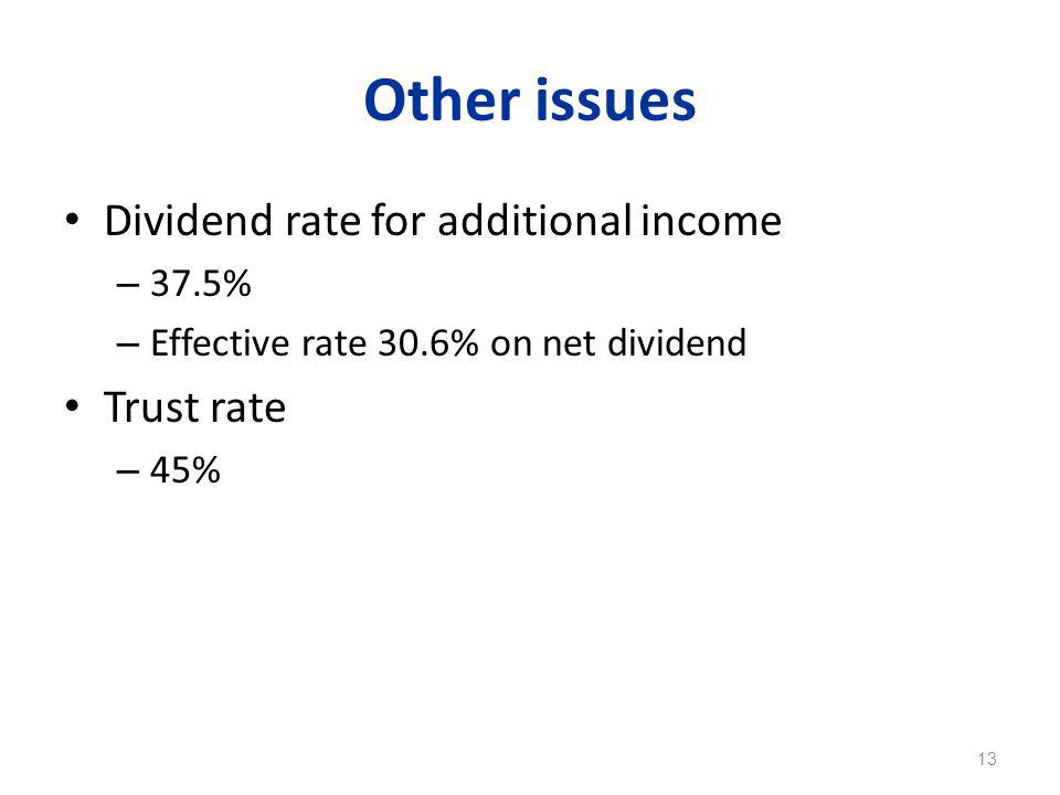 Other issues Dividend rate for additional income – 37.5% – Effective rate 30.6% on net dividend Trust rate – 45% 13