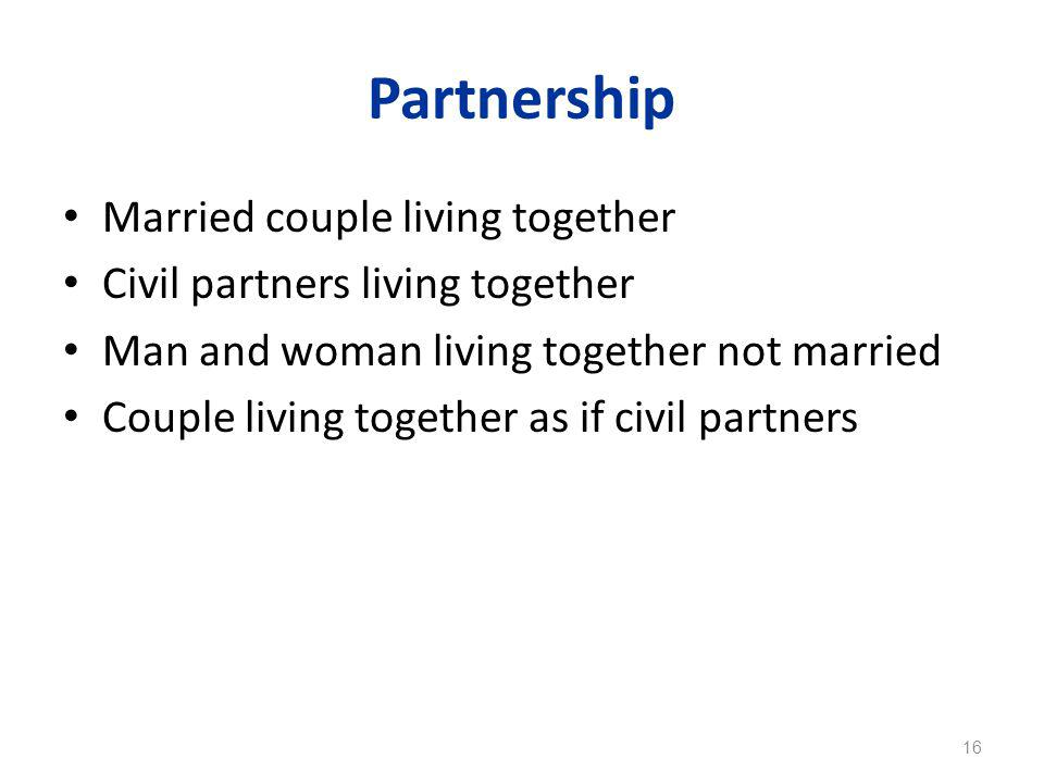 Partnership Married couple living together Civil partners living together Man and woman living together not married Couple living together as if civil partners 16
