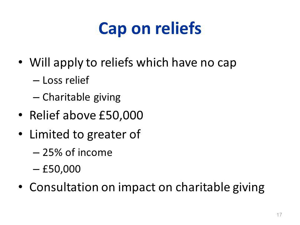 Cap on reliefs Will apply to reliefs which have no cap – Loss relief – Charitable giving Relief above £50,000 Limited to greater of – 25% of income – £50,000 Consultation on impact on charitable giving 17