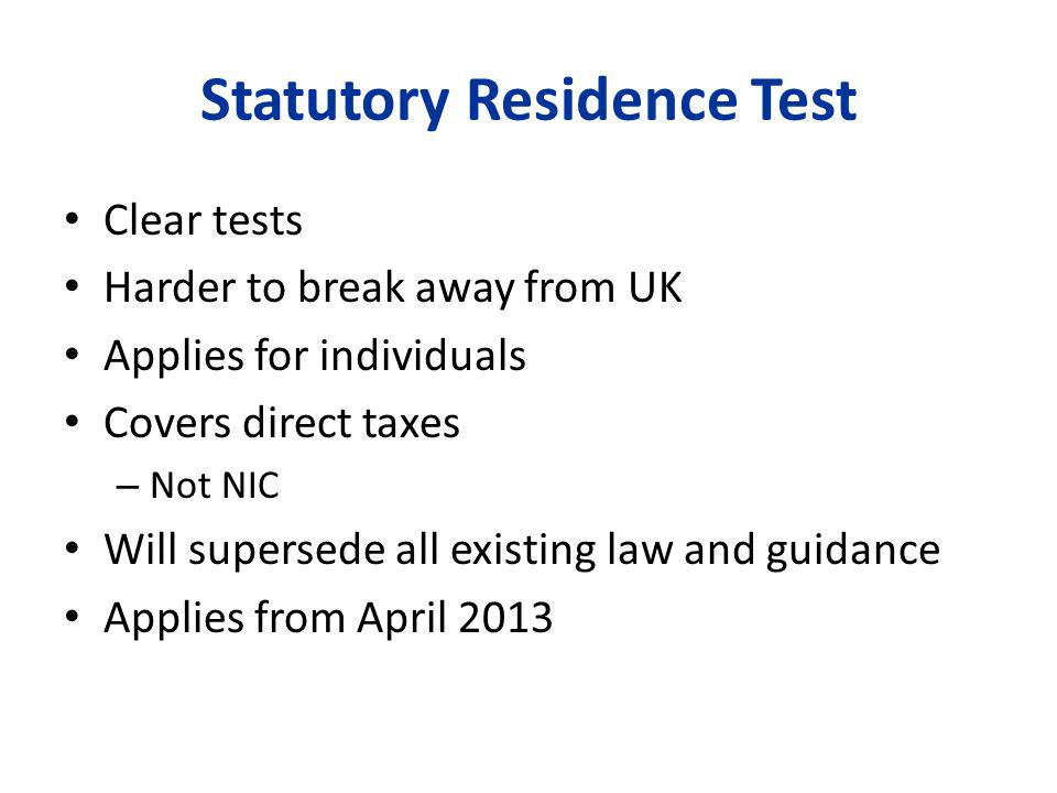 Statutory Residence Test Clear tests Harder to break away from UK Applies for individuals Covers direct taxes – Not NIC Will supersede all existing law and guidance Applies from April 2013