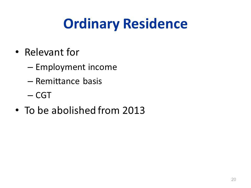 Ordinary Residence Relevant for – Employment income – Remittance basis – CGT To be abolished from 2013 20