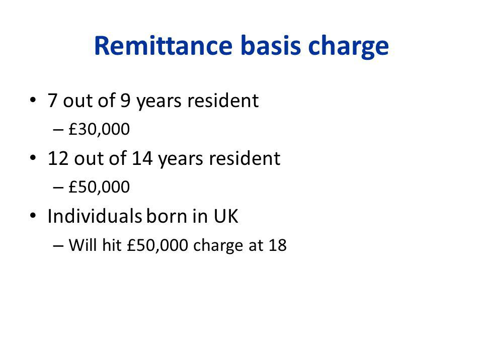 Remittance basis charge 7 out of 9 years resident – £30,000 12 out of 14 years resident – £50,000 Individuals born in UK – Will hit £50,000 charge at 18