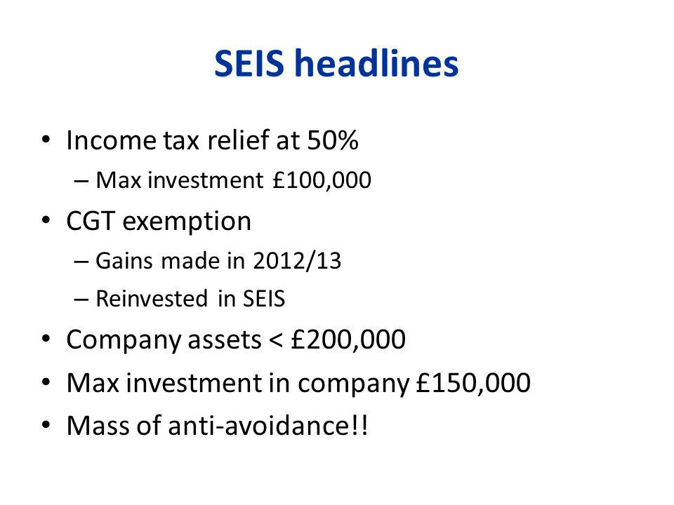 SEIS headlines Income tax relief at 50% – Max investment £100,000 CGT exemption – Gains made in 2012/13 – Reinvested in SEIS Company assets < £200,000 Max investment in company £150,000 Mass of anti-avoidance!!
