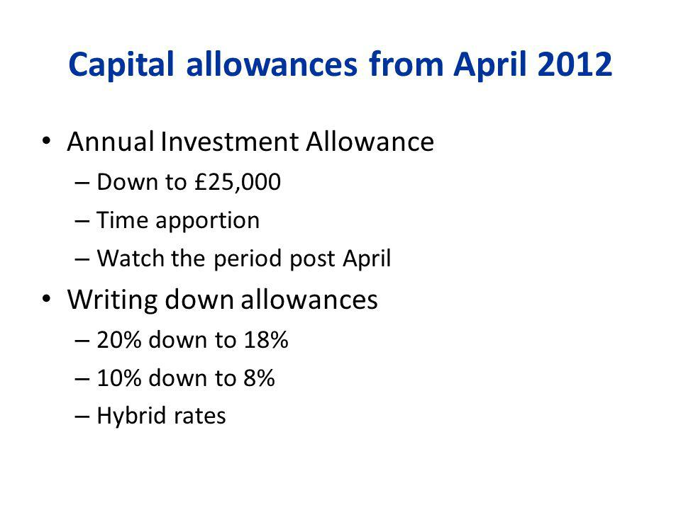 Capital allowances from April 2012 Annual Investment Allowance – Down to £25,000 – Time apportion – Watch the period post April Writing down allowances – 20% down to 18% – 10% down to 8% – Hybrid rates
