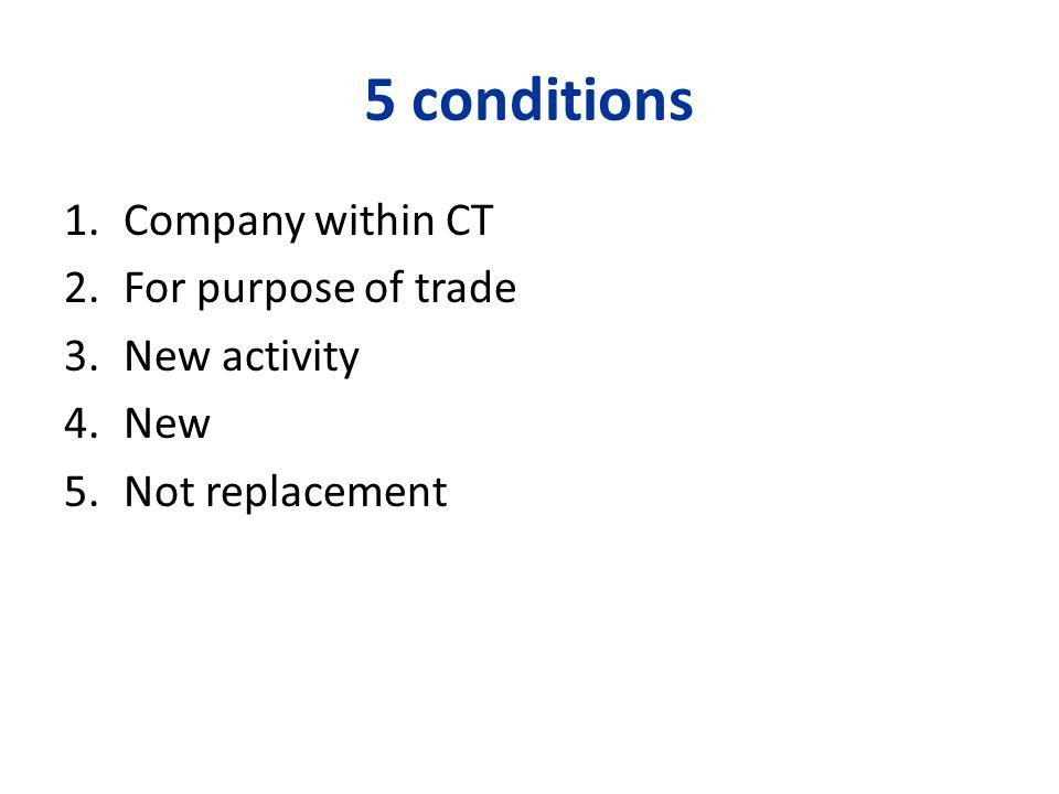 5 conditions 1.Company within CT 2.For purpose of trade 3.New activity 4.New 5.Not replacement