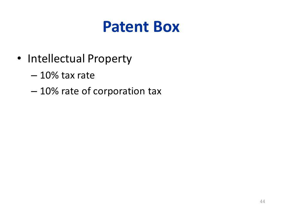 Patent Box Intellectual Property – 10% tax rate – 10% rate of corporation tax 44