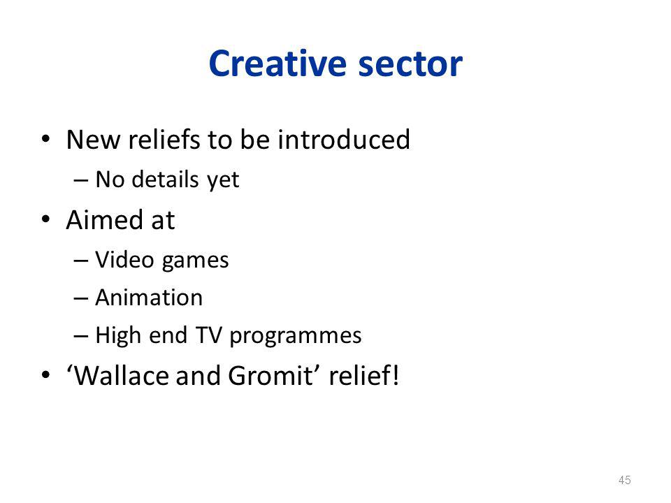 Creative sector New reliefs to be introduced – No details yet Aimed at – Video games – Animation – High end TV programmes 'Wallace and Gromit' relief.