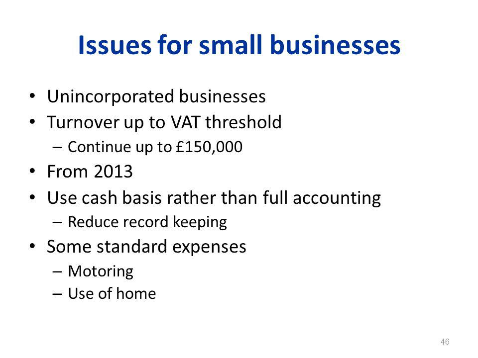 Issues for small businesses Unincorporated businesses Turnover up to VAT threshold – Continue up to £150,000 From 2013 Use cash basis rather than full accounting – Reduce record keeping Some standard expenses – Motoring – Use of home 46