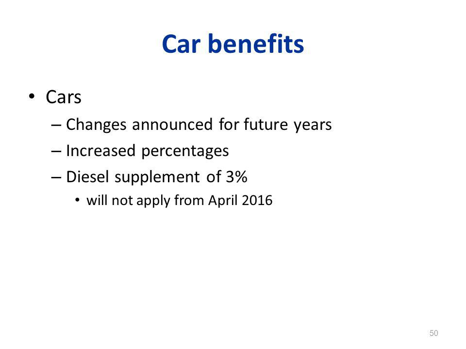 Car benefits Cars – Changes announced for future years – Increased percentages – Diesel supplement of 3% will not apply from April 2016 50
