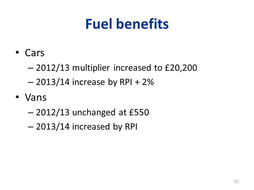 Fuel benefits Cars – 2012/13 multiplier increased to £20,200 – 2013/14 increase by RPI + 2% Vans – 2012/13 unchanged at £550 – 2013/14 increased by RPI 55