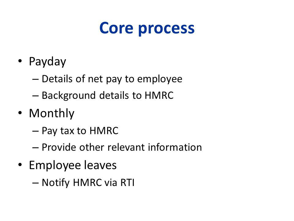 Core process Payday – Details of net pay to employee – Background details to HMRC Monthly – Pay tax to HMRC – Provide other relevant information Employee leaves – Notify HMRC via RTI
