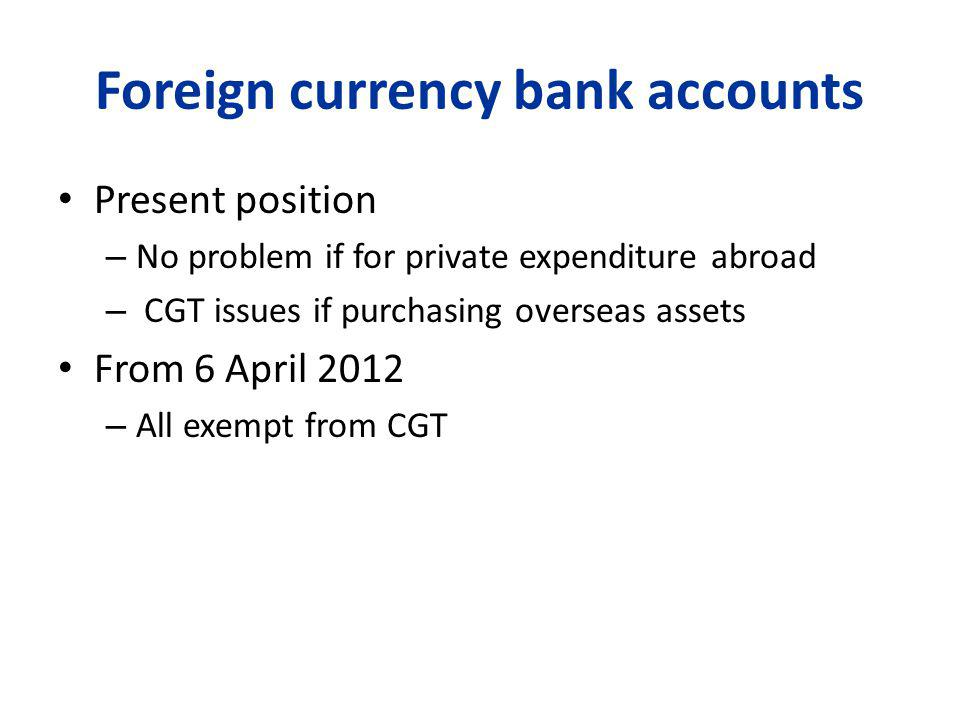 Foreign currency bank accounts Present position – No problem if for private expenditure abroad – CGT issues if purchasing overseas assets From 6 April 2012 – All exempt from CGT