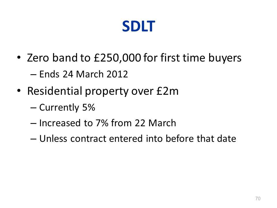 SDLT Zero band to £250,000 for first time buyers – Ends 24 March 2012 Residential property over £2m – Currently 5% – Increased to 7% from 22 March – Unless contract entered into before that date 70