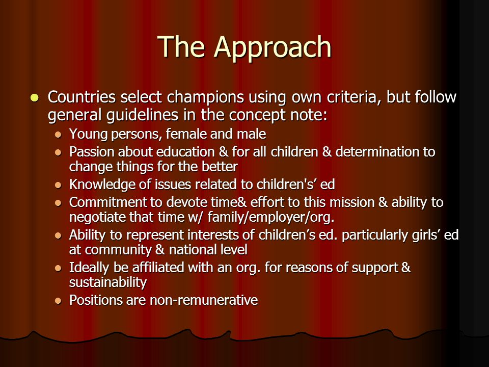 The Approach Countries select champions using own criteria, but follow general guidelines in the concept note: Countries select champions using own criteria, but follow general guidelines in the concept note: Young persons, female and male Young persons, female and male Passion about education & for all children & determination to change things for the better Passion about education & for all children & determination to change things for the better Knowledge of issues related to children s' ed Knowledge of issues related to children s' ed Commitment to devote time& effort to this mission & ability to negotiate that time w/ family/employer/org.