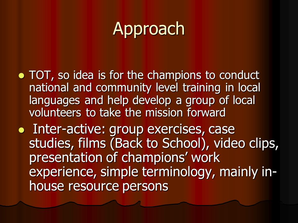 Approach TOT, so idea is for the champions to conduct national and community level training in local languages and help develop a group of local volunteers to take the mission forward TOT, so idea is for the champions to conduct national and community level training in local languages and help develop a group of local volunteers to take the mission forward Inter-active: group exercises, case studies, films (Back to School), video clips, presentation of champions' work experience, simple terminology, mainly in- house resource persons Inter-active: group exercises, case studies, films (Back to School), video clips, presentation of champions' work experience, simple terminology, mainly in- house resource persons