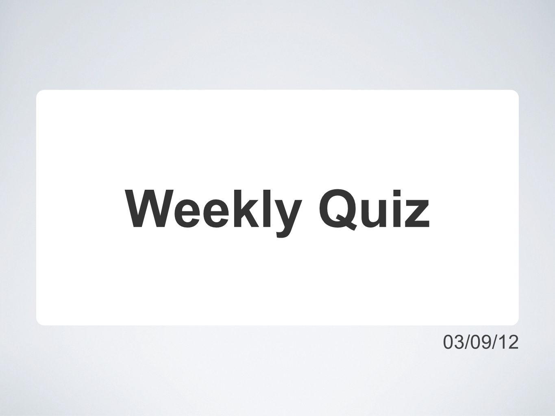 03/09/12 Weekly Quiz