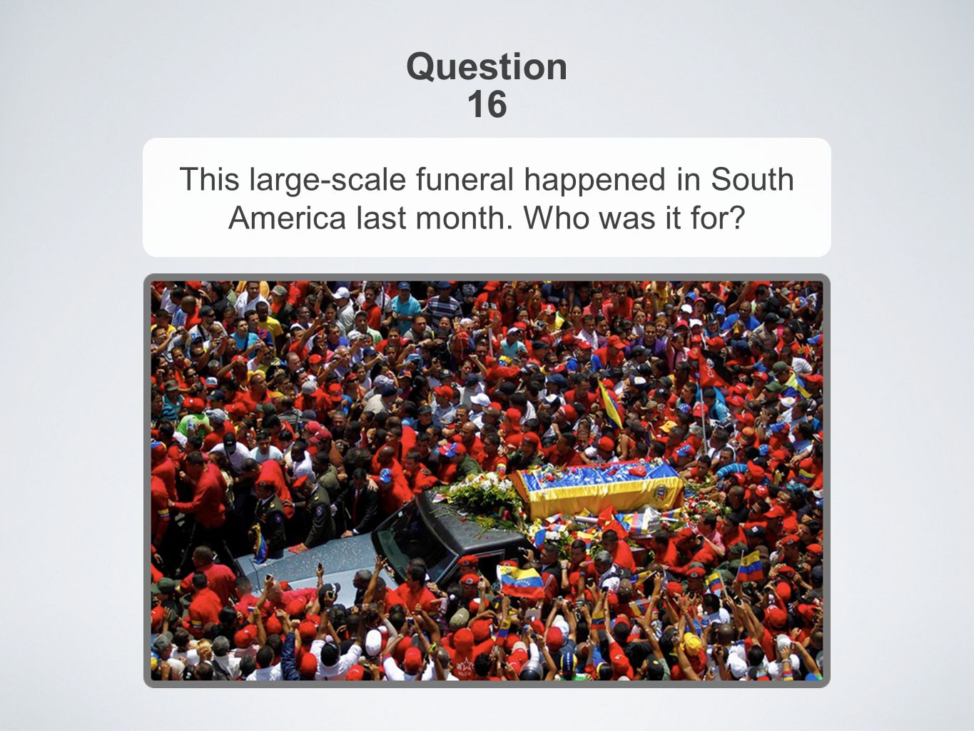 Question 16 This large-scale funeral happened in South America last month. Who was it for