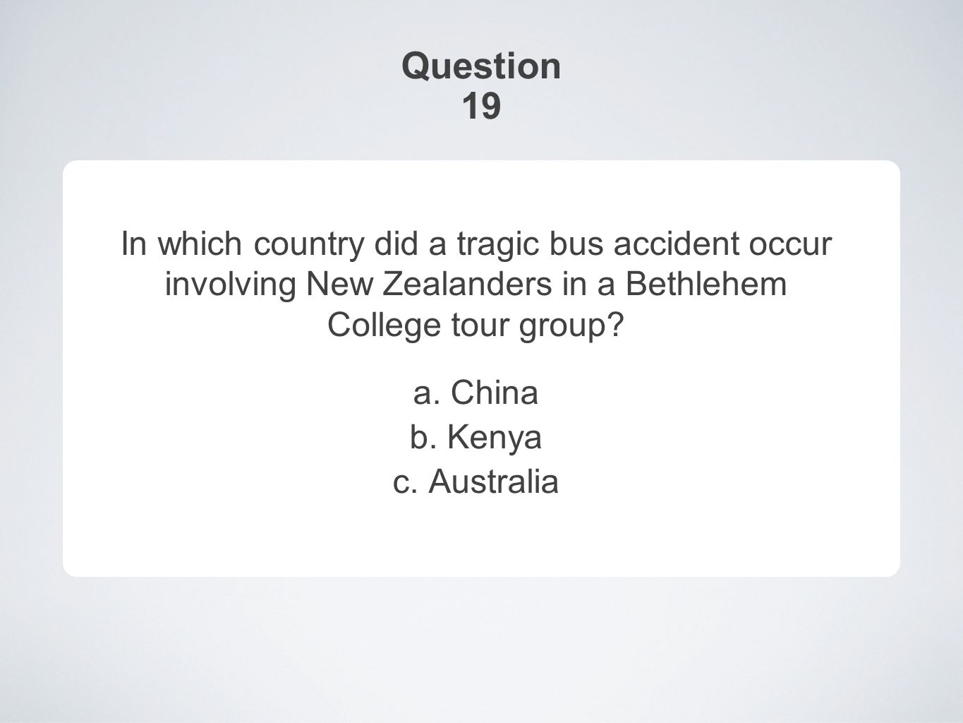 Question 19 In which country did a tragic bus accident occur involving New Zealanders in a Bethlehem College tour group.