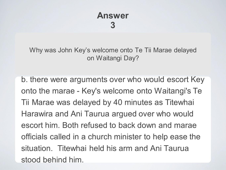 Answer 3 Why was John Key's welcome onto Te Tii Marae delayed on Waitangi Day.