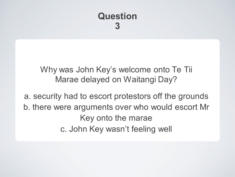 Question 3 Why was John Key's welcome onto Te Tii Marae delayed on Waitangi Day.