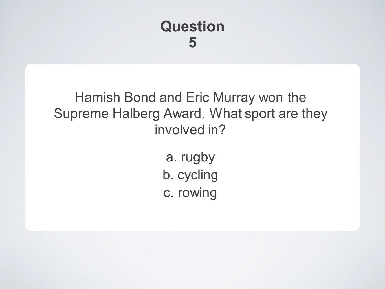 Question 5 Hamish Bond and Eric Murray won the Supreme Halberg Award.
