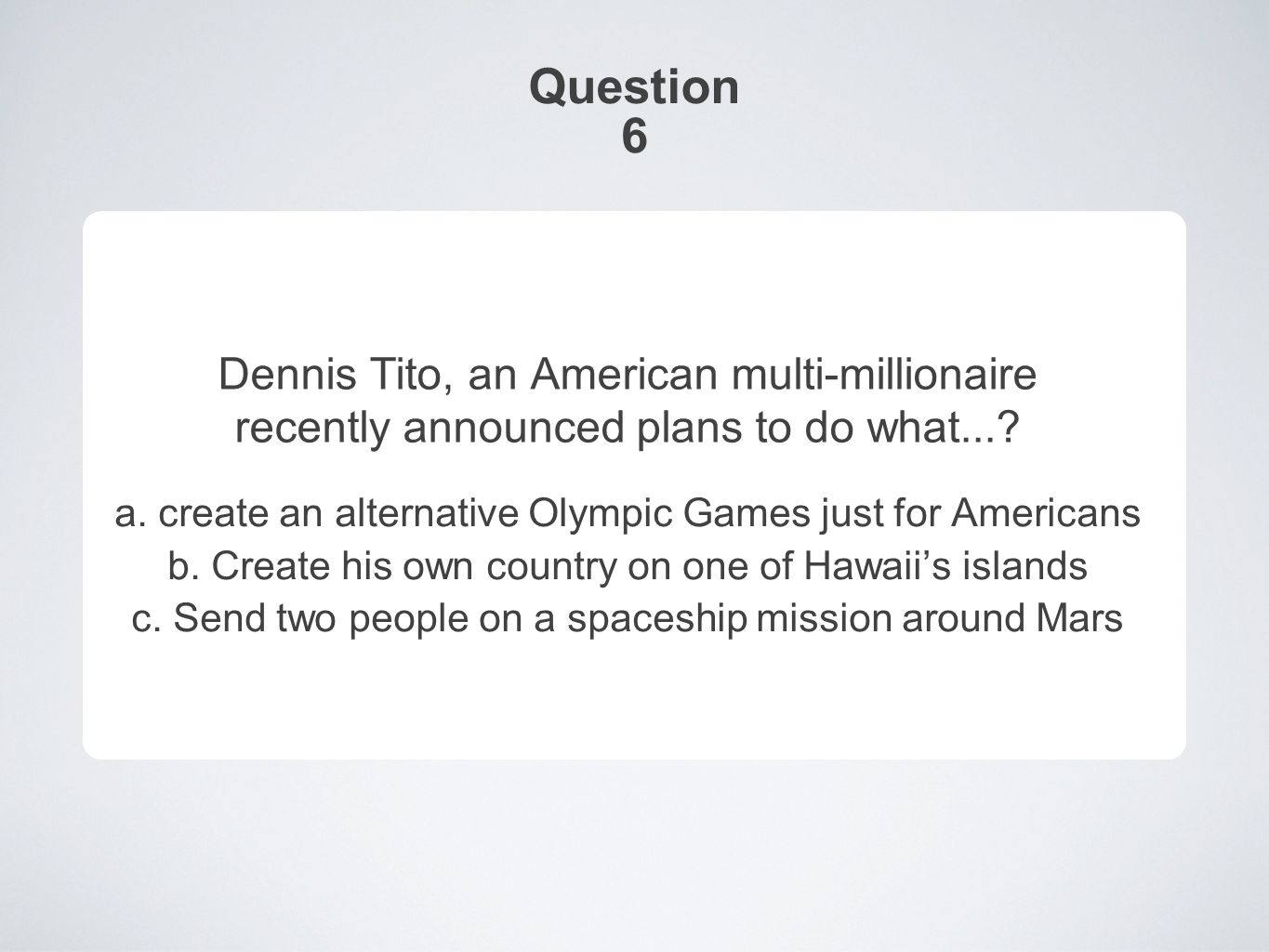 Question 6 Dennis Tito, an American multi-millionaire recently announced plans to do what....