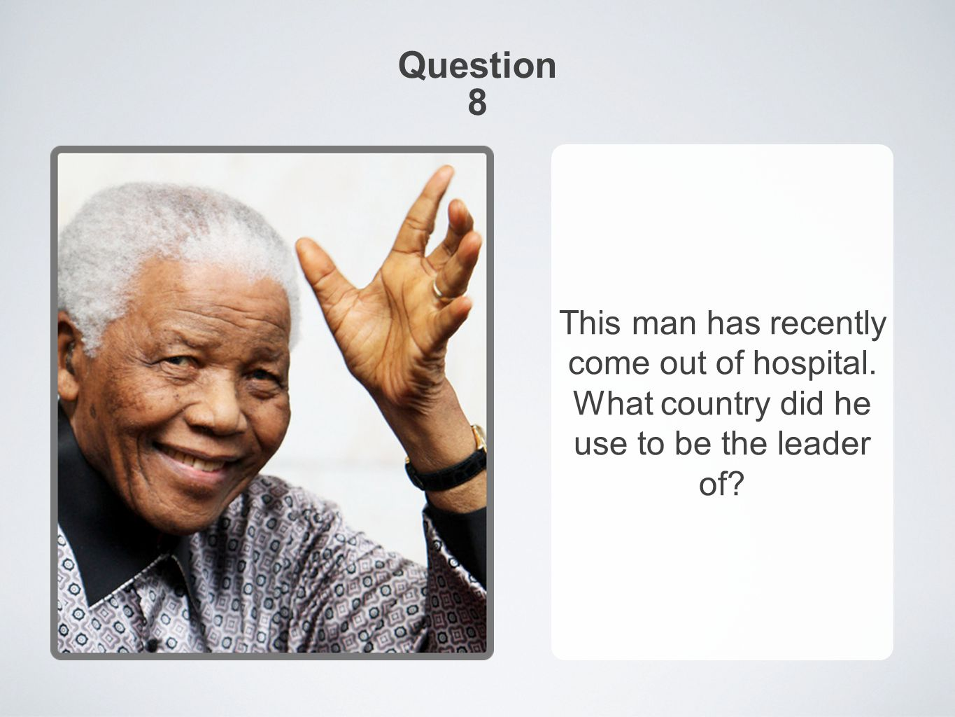 Question 8 This man has recently come out of hospital. What country did he use to be the leader of