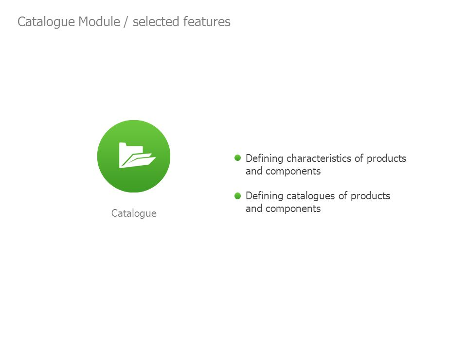 Catalogue Module / selected features Catalogue Defining characteristics of products and components Defining catalogues of products and components
