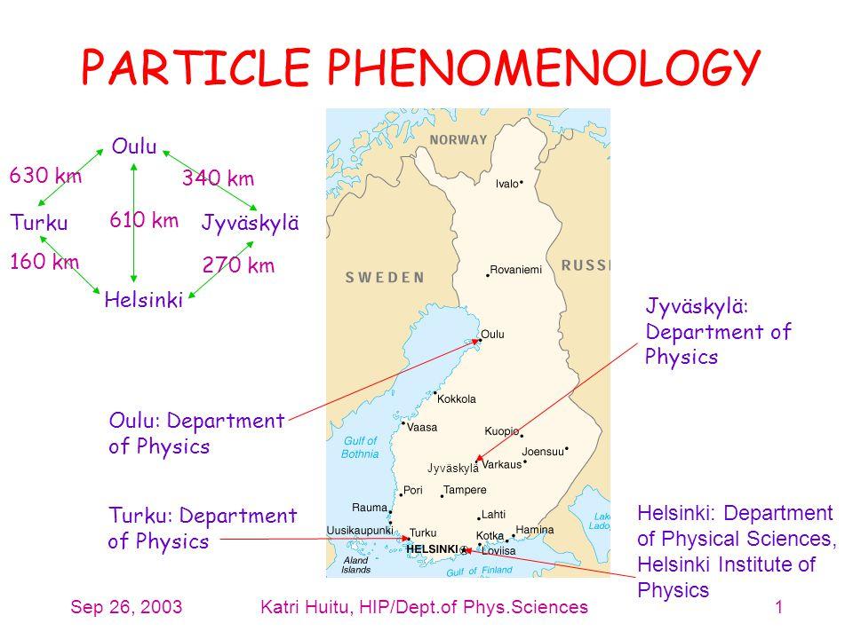 Sep 26, 2003Katri Huitu, HIP/Dept.of Phys.Sciences1 PARTICLE PHENOMENOLOGY Helsinki: Department of Physical Sciences, Helsinki Institute of Physics Tu