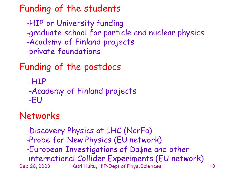 Sep 26, 2003Katri Huitu, HIP/Dept.of Phys.Sciences10 Funding of the students -HIP or University funding -graduate school for particle and nuclear phys
