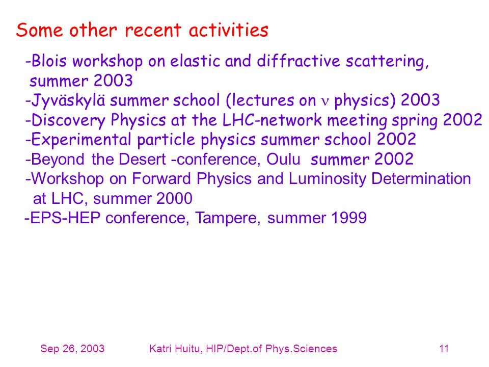 Sep 26, 2003Katri Huitu, HIP/Dept.of Phys.Sciences11 Some other recent activities -Blois workshop on elastic and diffractive scattering, summer 2003 -Jyväskylä summer school (lectures on physics) 2003 -Discovery Physics at the LHC-network meeting spring 2002 -Experimental particle physics summer school 2002 - Beyond the Desert -conference, Oulu summer 2002 - Workshop on Forward Physics and Luminosity Determination at LHC, summer 2000 -EPS-HEP conference, Tampere, summer 1999