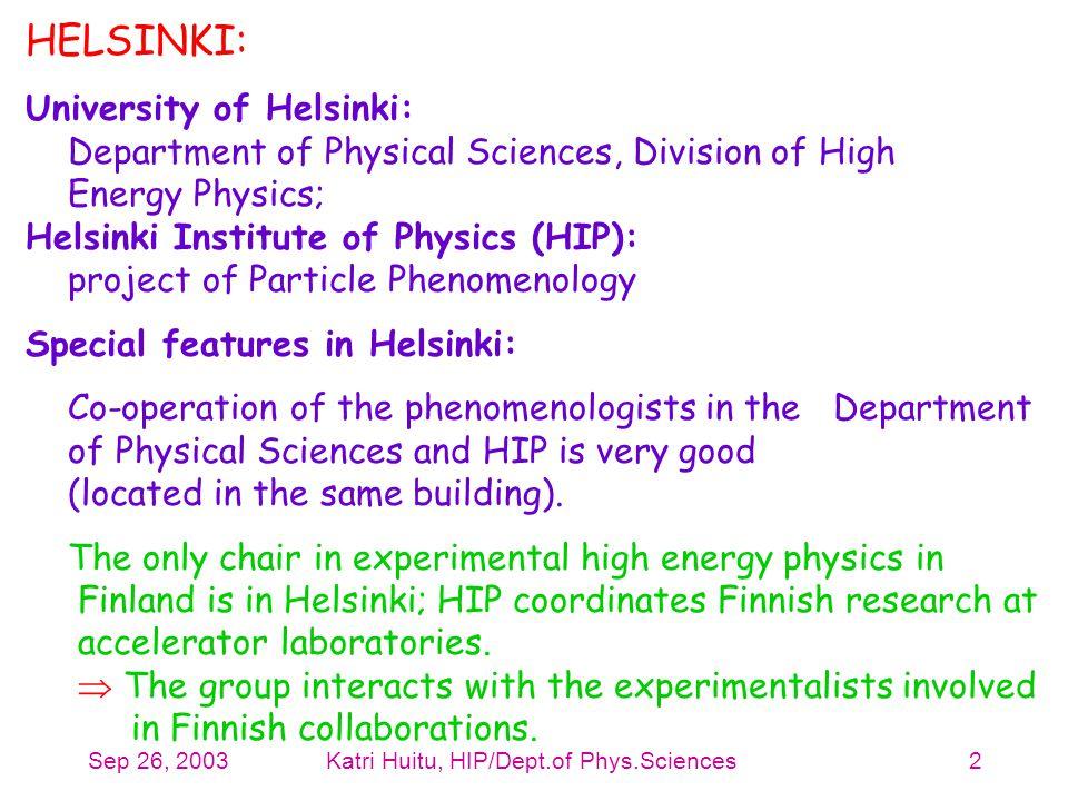 Sep 26, 2003Katri Huitu, HIP/Dept.of Phys.Sciences2 HELSINKI: University of Helsinki: Department of Physical Sciences, Division of High Energy Physics