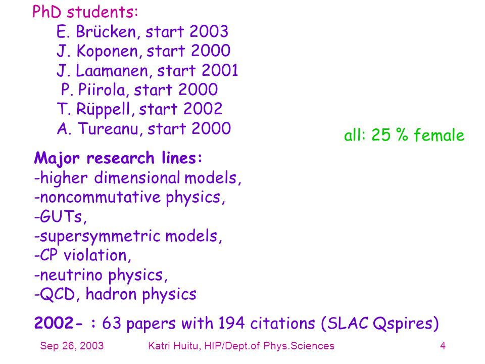 Sep 26, 2003Katri Huitu, HIP/Dept.of Phys.Sciences4 PhD students: E. Brücken, start 2003 J. Koponen, start 2000 J. Laamanen, start 2001 P. Piirola, st