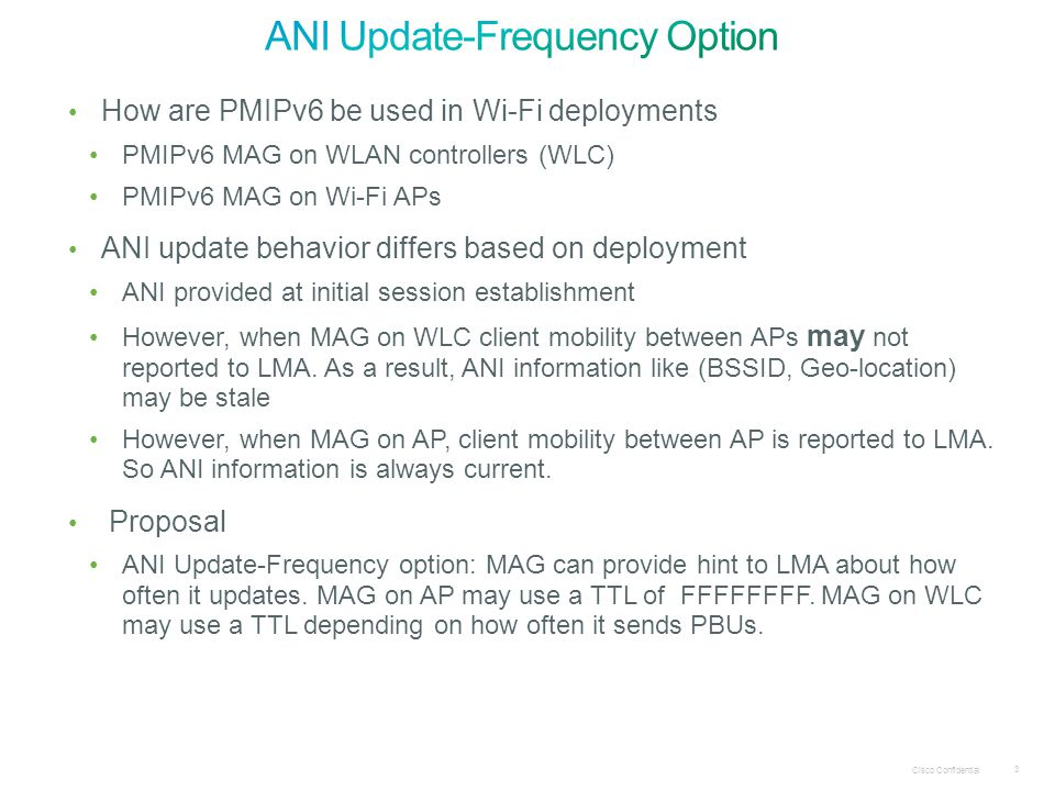 Cisco Confidential 3 How are PMIPv6 be used in Wi-Fi deployments PMIPv6 MAG on WLAN controllers (WLC) PMIPv6 MAG on Wi-Fi APs ANI update behavior differs based on deployment ANI provided at initial session establishment However, when MAG on WLC client mobility between APs may not reported to LMA.