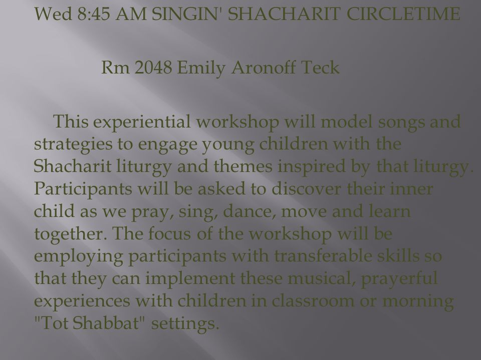 Wed 8:45 AM SINGIN SHACHARIT CIRCLETIME Rm 2048 Emily Aronoff Teck This experiential workshop will model songs and strategies to engage young children with the Shacharit liturgy and themes inspired by that liturgy.