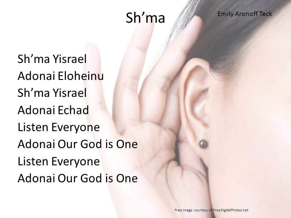 Sh'ma Sh'ma Yisrael Adonai Eloheinu Sh'ma Yisrael Adonai Echad Listen Everyone Adonai Our God is One Listen Everyone Adonai Our God is One Free image courtesy of FreeDigitalPhotos.net Emily Aronoff Teck