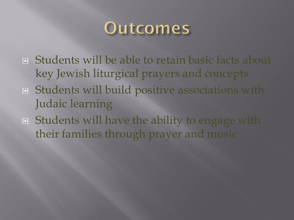  Students will be able to retain basic facts about key Jewish liturgical prayers and concepts  Students will build positive associations with Judaic learning  Students will have the ability to engage with their families through prayer and music