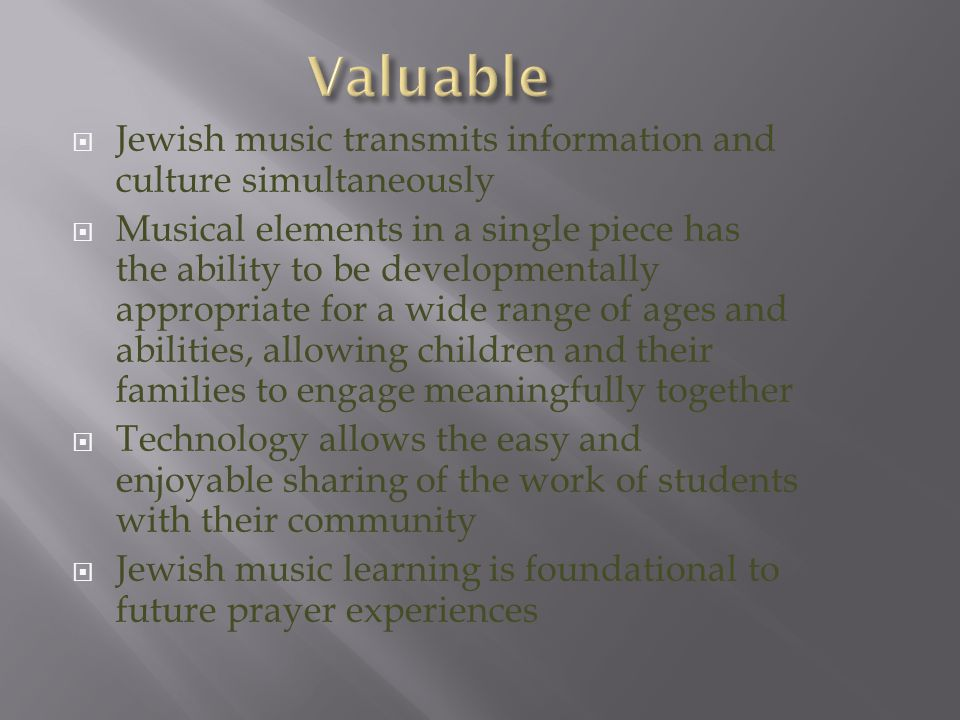  Jewish music transmits information and culture simultaneously  Musical elements in a single piece has the ability to be developmentally appropriate for a wide range of ages and abilities, allowing children and their families to engage meaningfully together  Technology allows the easy and enjoyable sharing of the work of students with their community  Jewish music learning is foundational to future prayer experiences