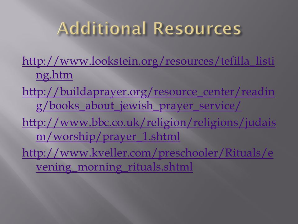 http://www.lookstein.org/resources/tefilla_listi ng.htm http://buildaprayer.org/resource_center/readin g/books_about_jewish_prayer_service/ http://www.bbc.co.uk/religion/religions/judais m/worship/prayer_1.shtml http://www.kveller.com/preschooler/Rituals/e vening_morning_rituals.shtml