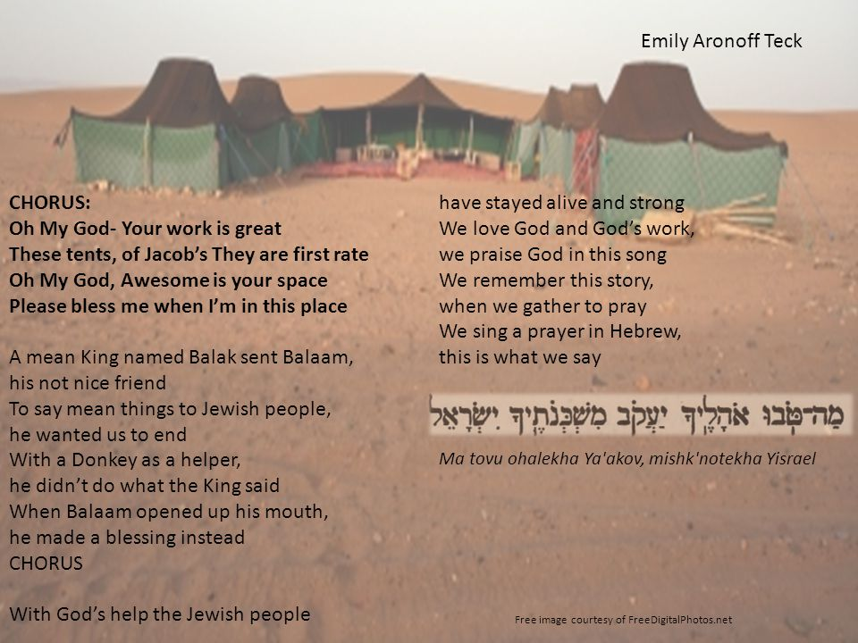 CHORUS: Oh My God- Your work is great These tents, of Jacob's They are first rate Oh My God, Awesome is your space Please bless me when I'm in this place A mean King named Balak sent Balaam, his not nice friend To say mean things to Jewish people, he wanted us to end With a Donkey as a helper, he didn't do what the King said When Balaam opened up his mouth, he made a blessing instead CHORUS With God's help the Jewish people have stayed alive and strong We love God and God's work, we praise God in this song We remember this story, when we gather to pray We sing a prayer in Hebrew, this is what we say Ma tovu ohalekha Ya akov, mishk notekha Yisrael Free image courtesy of FreeDigitalPhotos.net Emily Aronoff Teck